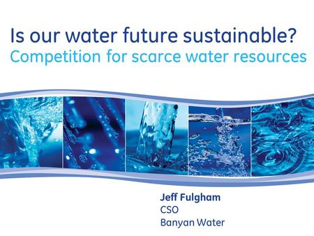 Is our water future sustainable? Competition for scarce water resources Jeff Fulgham CSO Banyan Water.