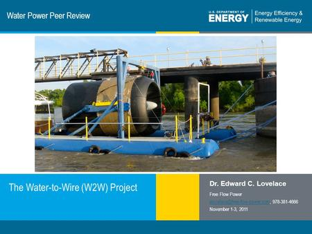 1 | Program Name or Ancillary Texteere.energy.gov Water Power Peer Review The Water-to-Wire (W2W) Project Dr. Edward C. Lovelace Free Flow Power