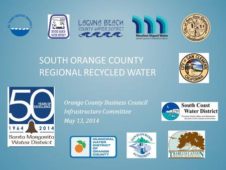 SOUTH ORANGE COUNTY REGIONAL RECYCLED WATER Orange County Business Council Infrastructure Committee May 13, 2014.