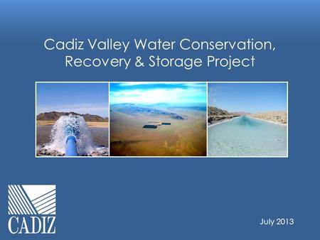 Cadiz Valley Water Conservation, Recovery & Storage Project July 2013.