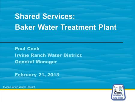 Paul Cook Irvine Ranch Water District General Manager February 21, 2013 Shared Services: Baker Water Treatment Plant.
