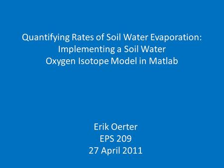 Quantifying Rates of Soil Water Evaporation: Implementing a Soil Water Oxygen Isotope Model in Matlab Erik Oerter EPS 209 27 April 2011.
