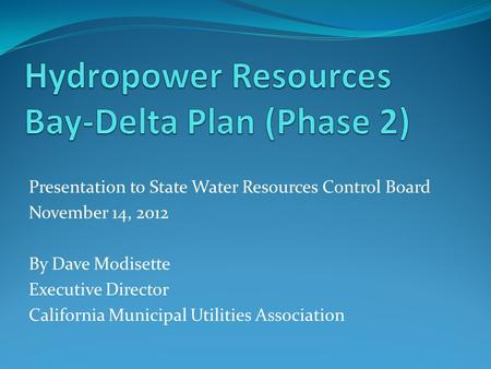 Presentation to State Water Resources Control Board November 14, 2012 By Dave Modisette Executive Director California Municipal Utilities Association.