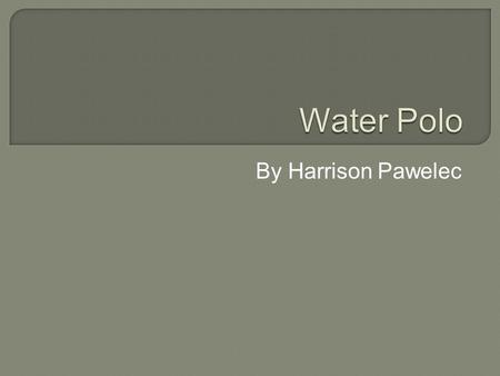 By Harrison Pawelec. Contents Water polo The history of the sport Rules Basic skills Positions Thank you for watching.