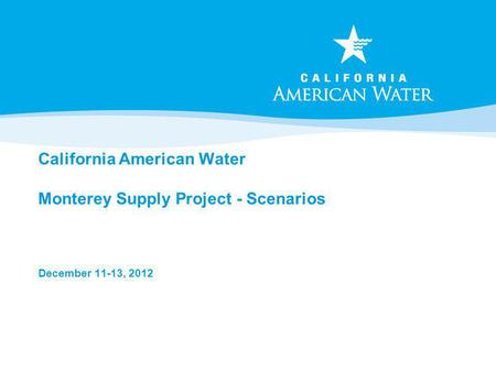 California American Water Monterey Supply Project - Scenarios December 11-13, 2012.