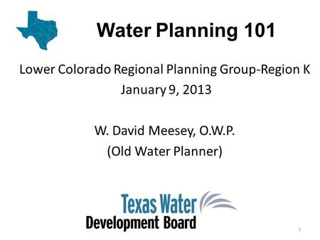 Water Planning 101 Lower Colorado Regional Planning Group-Region K January 9, 2013 W. David Meesey, O.W.P. (Old Water Planner) 1.