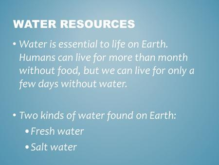 Water Resources Water is essential to life on Earth. Humans can live for more than month without food, but we can live for only a few days without water.