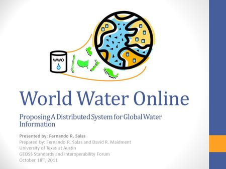 World Water Online Proposing A Distributed System for Global Water Information Presented by: Fernando R. Salas Prepared by: Fernando R. Salas and David.