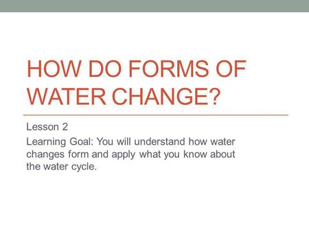 HOW DO FORMS OF WATER CHANGE? Lesson 2 Learning Goal: You will understand how water changes form and apply what you know about the water cycle.