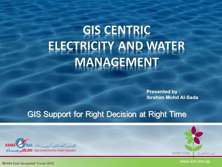 Presented by : Ibrahim Mohd Al-Sada GIS Support for Right Decision at Right Time www.km.com.qa Middle East Geospatial Forum 2012.