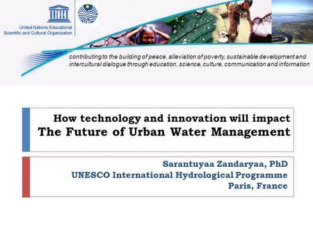 How technology and innovation will impact The Future of Urban Water Management Sarantuyaa Zandaryaa, PhD UNESCO International Hydrological Programme Paris,