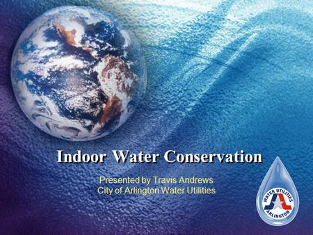 Indoor Water Conservation Presented by Travis Andrews City of Arlington Water Utilities.