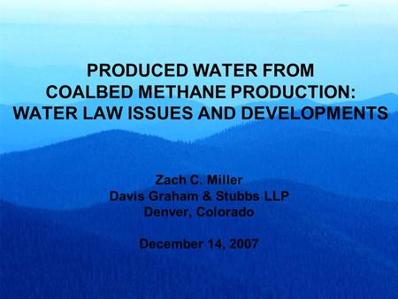 PRODUCED WATER FROM COALBED METHANE PRODUCTION: WATER LAW ISSUES AND DEVELOPMENTS Zach C. Miller Davis Graham & Stubbs LLP Denver, Colorado December 14,