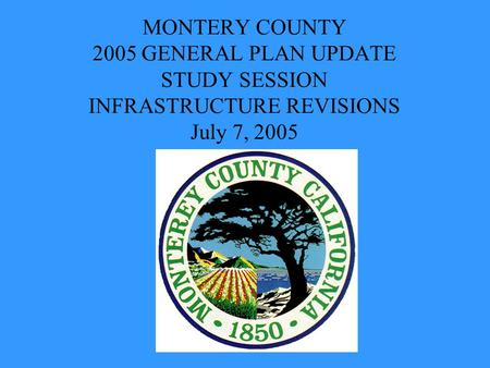 MONTERY COUNTY 2005 GENERAL PLAN UPDATE STUDY SESSION INFRASTRUCTURE REVISIONS July 7, 2005.