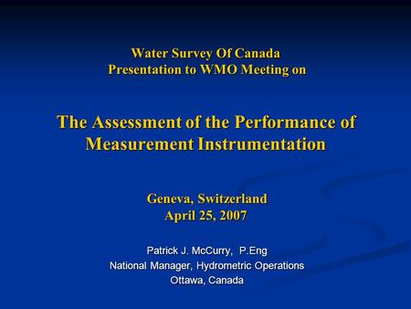 Water Survey Of Canada Presentation to WMO Meeting on The Assessment of the Performance of Measurement Instrumentation Geneva, Switzerland April 25, 2007.