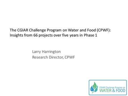 The CGIAR Challenge Program on Water and Food (CPWF): Insights from 66 projects over five years in Phase 1 Larry Harrington Research Director, CPWF.