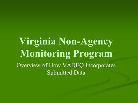 Virginia Non-Agency Monitoring Program Overview of How VADEQ Incorporates Submitted Data.