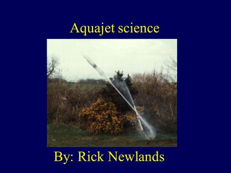 Aquajet science By: Rick Newlands. Whats an aquajet? Aqua means water. An aquajet is a rocket that uses water. You fill a plastic bottle 1/3 rd full of.