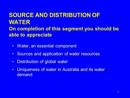 1 SOURCE AND DISTRIBUTION OF WATER On completion of this segment you should be able to appreciate Water, an essential component Sources and application.