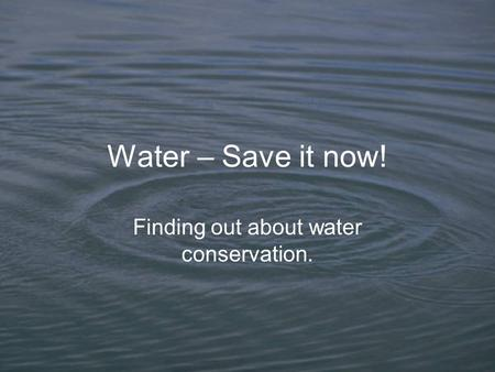 Water – Save it now! Finding out about water conservation.