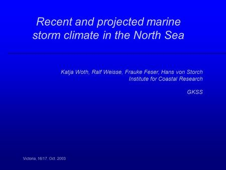 Recent and projected marine storm climate in the North Sea Victoria, 16/17. Oct. 2003 Katja Woth, Ralf Weisse, Frauke Feser, Hans von Storch Institute.