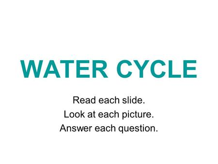 WATER CYCLE Read each slide. Look at each picture. Answer each question.