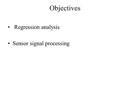 Objectives Regression analysis Sensor signal processing.