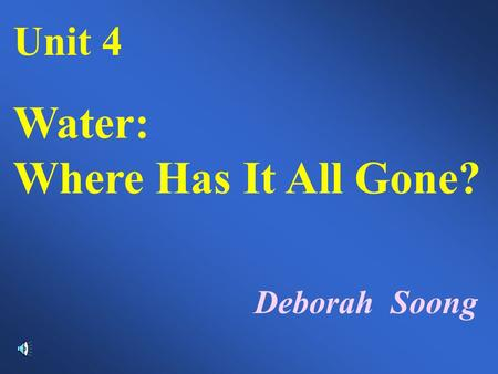 Unit 4 Water: Where Has It All Gone? Deborah Soong.