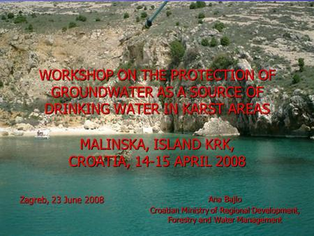 WORKSHOP ON THE PROTECTION OF GROUNDWATER AS A SOURCE OF DRINKING WATER IN KARST AREAS MALINSKA, ISLAND KRK, CROATIA, 14-15 APRIL 2008 Zagreb, 23 June.