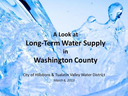 A Look at Long-Term Water Supply in Washington County City of Hillsboro & Tualatin Valley Water District March 6, 2013.