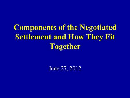 Components of the Negotiated Settlement and How They Fit Together June 27, 2012.