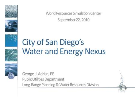 City of San Diegos Water and Energy Nexus World Resources Simulation Center September 22, 2010 George J. Adrian, PE Public Utilities Department Long-Range.
