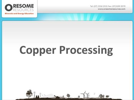 Copper Processing Tel: (07) 3316 2531 Fax: (07)3295 9570 www.oresomeresources.com.