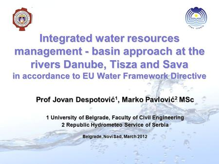 Integrated water resources management - basin approach at the rivers Danube, Tisza and Sava in accordance to EU Water Framework Directive Prof Jovan Despotović.