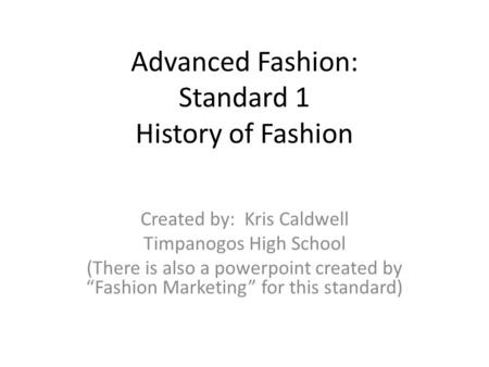 Advanced Fashion: Standard 1 History of Fashion Created by: Kris Caldwell Timpanogos High School (There is also a powerpoint created by Fashion Marketing.