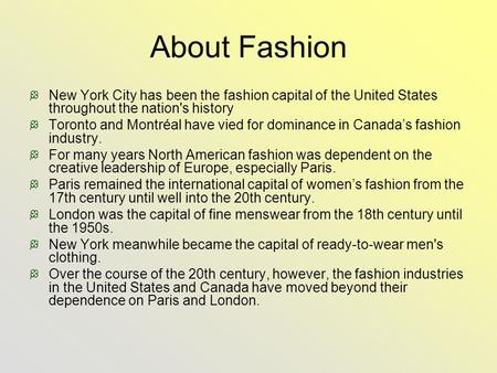 About Fashion New York City has been the fashion capital of the United States throughout the nation's history Toronto and Montréal have vied for dominance.