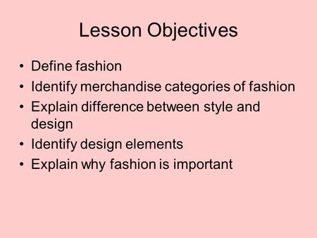 Lesson Objectives Define fashion Identify merchandise categories of fashion Explain difference between style and design Identify design elements Explain.