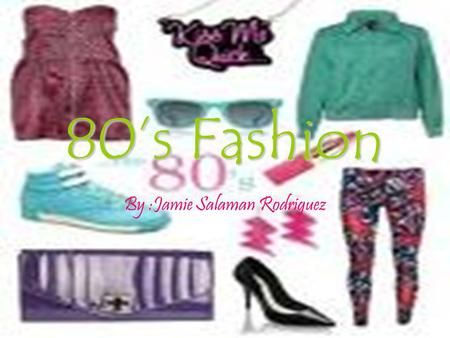 80s Fashion By :Jamie Salaman Rodriguez Back from the 80s! A lot of stuff has come back from the 1980s; leggings, acid washed skinny jeans, jelly bracelets,