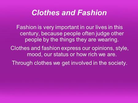 Clothes and Fashion Fashion is very important in our lives in this century, because people often judge other people by the things they are wearing. Clothes.