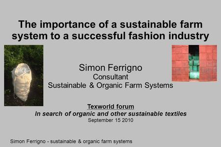The importance of a sustainable farm system to a successful fashion industry Simon Ferrigno Consultant Sustainable & Organic Farm Systems Simon Ferrigno.