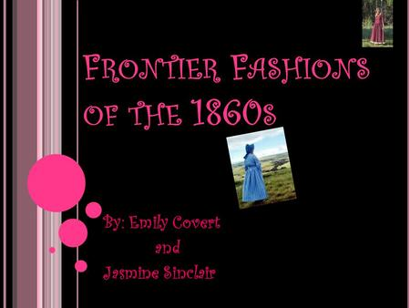 F RONTIER F ASHIONS OF THE 1860 S By: Emily Covert and Jasmine Sinclair.
