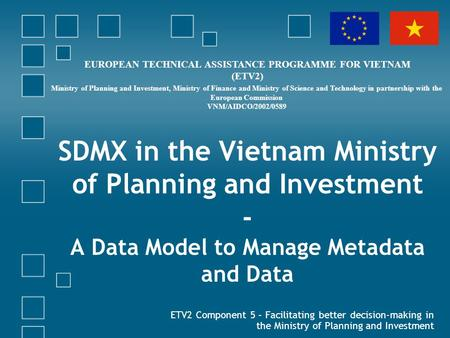 SDMX in the Vietnam Ministry of Planning and Investment - A Data Model to Manage Metadata and Data ETV2 Component 5 – Facilitating better decision-making.