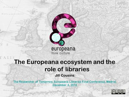 The Europeana ecosystem and the role of libraries Jill Cousins The Researcher of Tomorrow, Europeana Libraries Final Conference, Madrid, December 4, 2012.