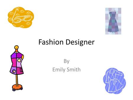 Fashion Designer By Emily Smith. A Typical Day (Self Employed) 8:30 am – 9:00 am Driving to see a client. 9:00 am – 10:00 am Talking to client about her.