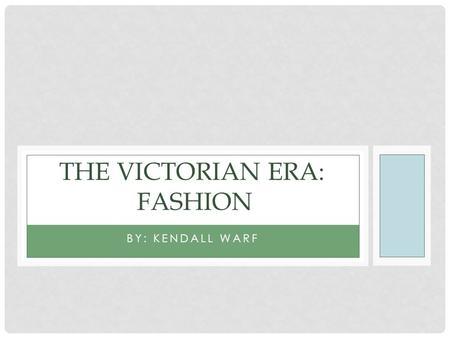 BY: KENDALL WARF THE VICTORIAN ERA: FASHION. The Victorian Era: The Victorian Era was a time where a powerful woman named Victoria ruled for several decades.