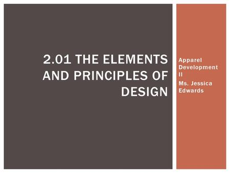Apparel Development II Ms. Jessica Edwards 2.01 THE ELEMENTS AND PRINCIPLES OF DESIGN.
