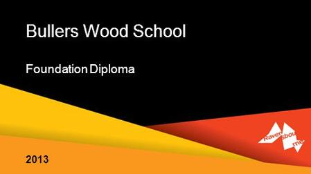 Bullers Wood School Foundation Diploma 2013. our creative tradition: developing highly employable students our powerful links with industry offering excellent.