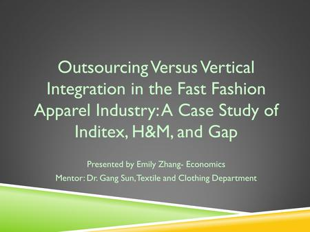 Outsourcing Versus Vertical Integration in the Fast Fashion Apparel Industry: A Case Study of Inditex, H&M, and Gap Presented by Emily Zhang- Economics.