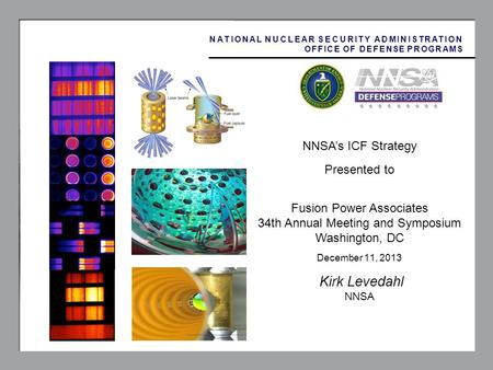 1 NNSAs ICF Strategy Presented to Fusion Power Associates 34th Annual Meeting and Symposium Washington, DC December 11, 2013 Kirk Levedahl NNSA NATIONAL.