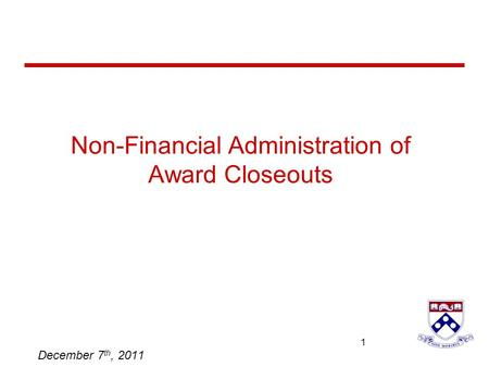 University of Pennsylvania 1 1 Non-Financial Administration of Award Closeouts December 7 th, 2011.